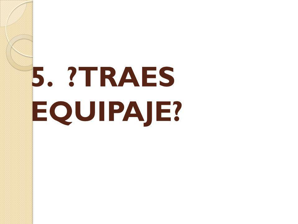 5. ?TRAES EQUIPAJE?