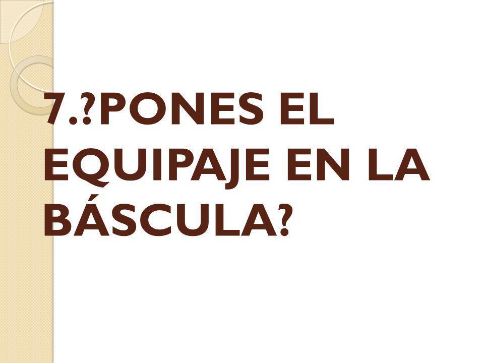 7. PONES EL EQUIPAJE EN LA BÁSCULA
