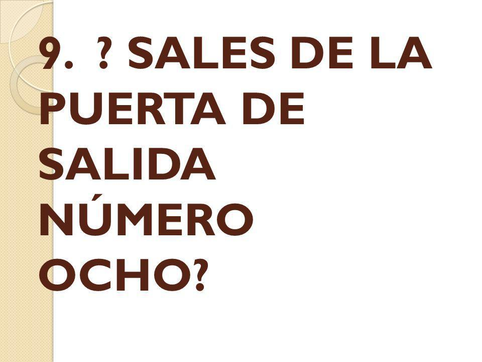 9. ? SALES DE LA PUERTA DE SALIDA NÚMERO OCHO?