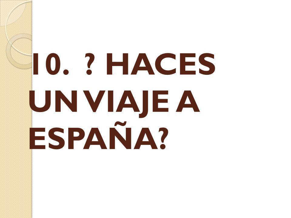 10. ? HACES UN VIAJE A ESPAÑA?