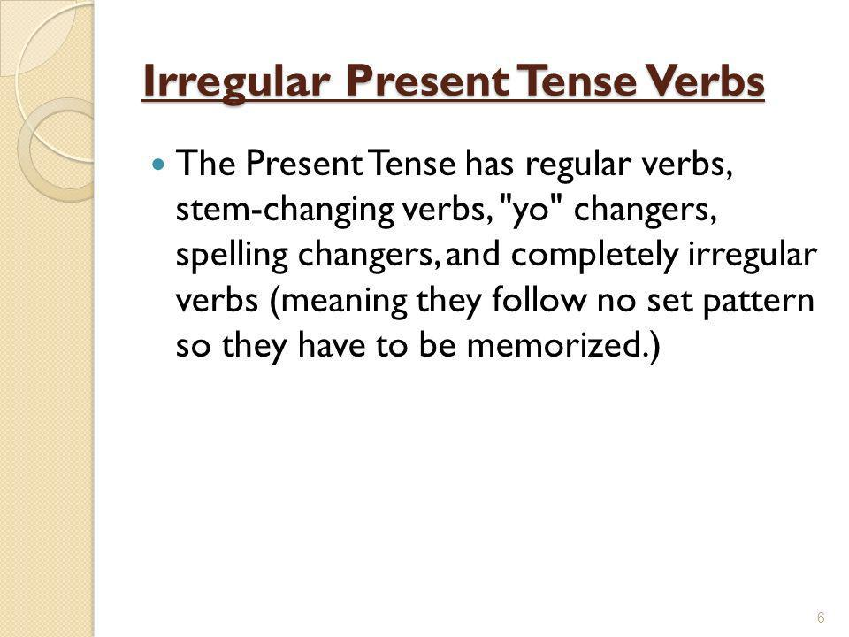 Irregular Present Tense Verbs The Present Tense has regular verbs, stem-changing verbs, yo changers, spelling changers, and completely irregular verbs (meaning they follow no set pattern so they have to be memorized.) 6