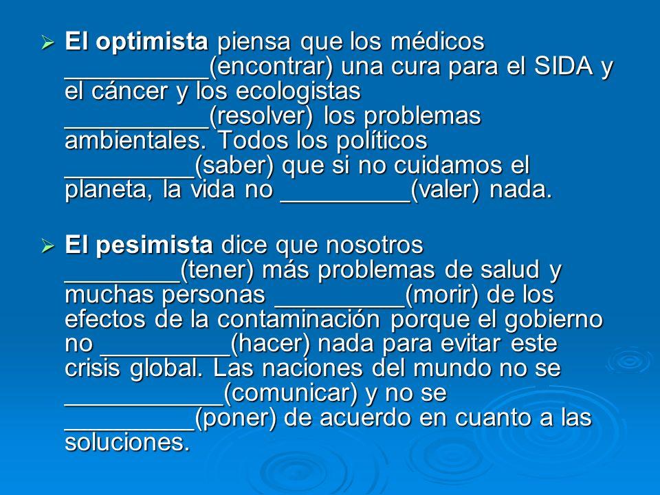 El optimista piensa que los médicos __________(encontrar) una cura para el SIDA y el cáncer y los ecologistas __________(resolver) los problemas ambie