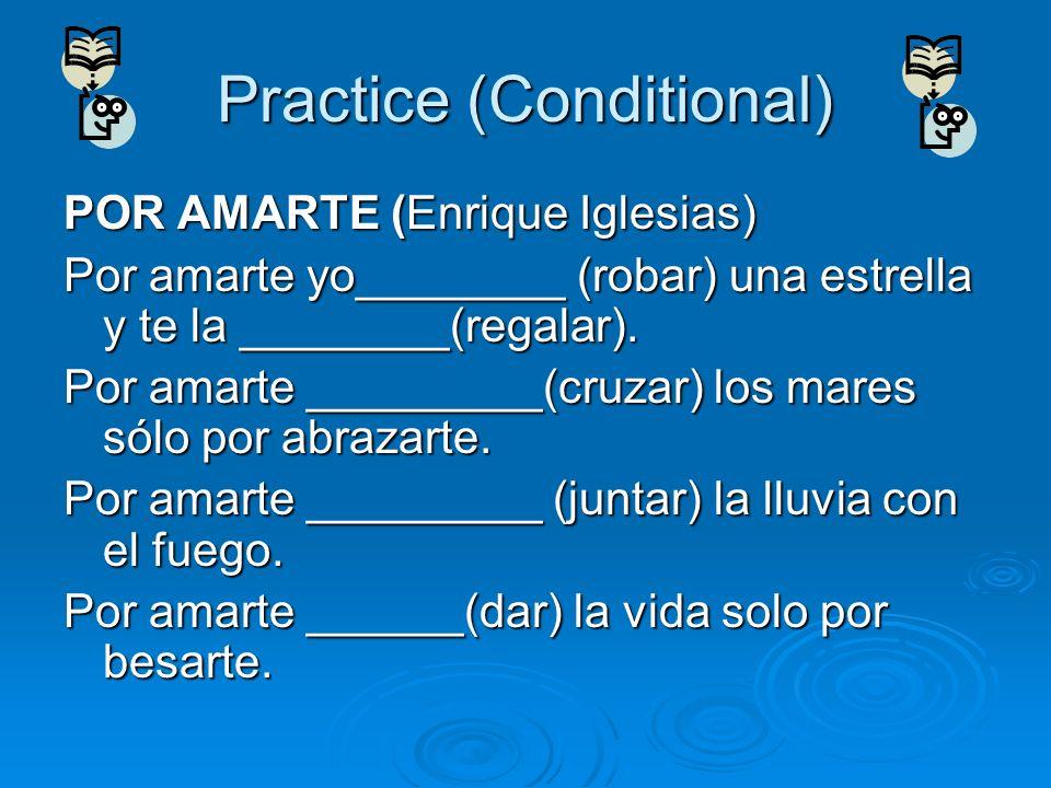 Practice (Conditional) POR AMARTE (Enrique Iglesias) Por amarte yo________ (robar) una estrella y te la ________(regalar). Por amarte _________(cruzar