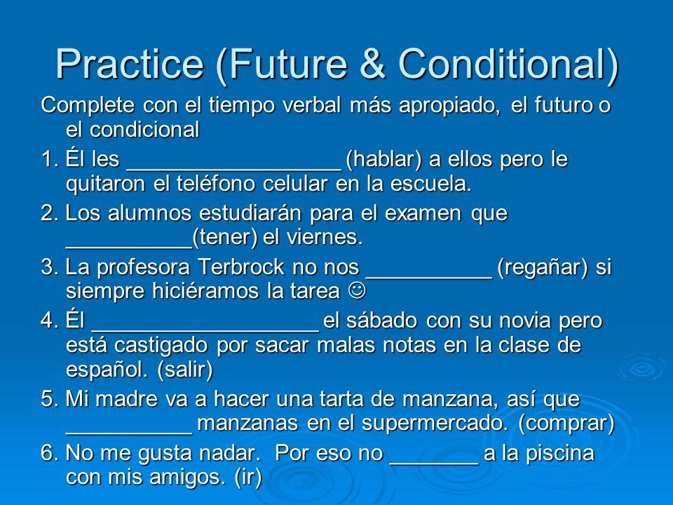 Practice (Future & Conditional) Complete con el tiempo verbal más apropiado, el futuro o el condicional 1. Él les _________________ (hablar) a ellos p