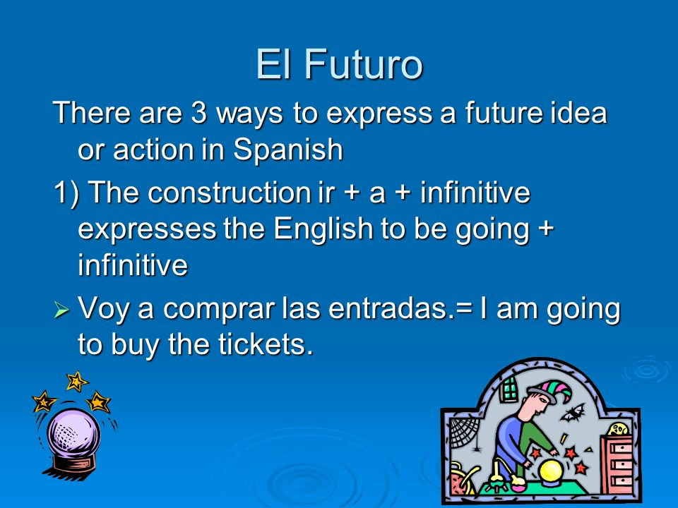 El Futuro There are 3 ways to express a future idea or action in Spanish 1) The construction ir + a + infinitive expresses the English to be going + i