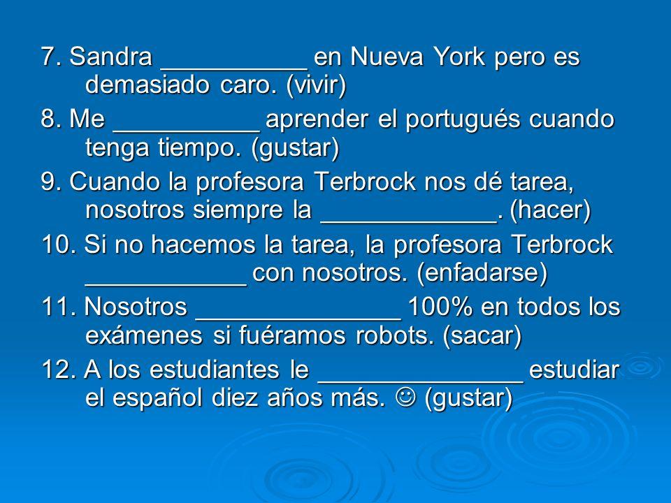 7. Sandra __________ en Nueva York pero es demasiado caro. (vivir) 8. Me __________ aprender el portugués cuando tenga tiempo. (gustar) 9. Cuando la p