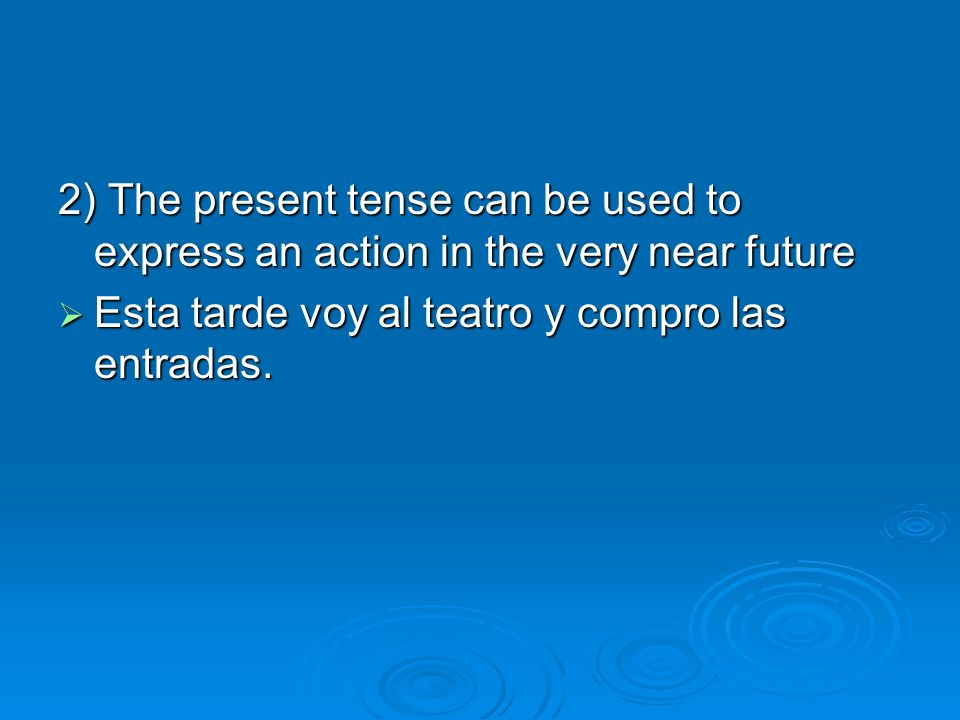 2) The present tense can be used to express an action in the very near future Esta tarde voy al teatro y compro las entradas.