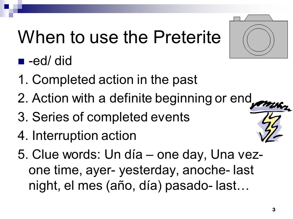 When to use the Preterite -ed/ did 1. Completed action in the past 2. Action with a definite beginning or end 3. Series of completed events 4. Interru
