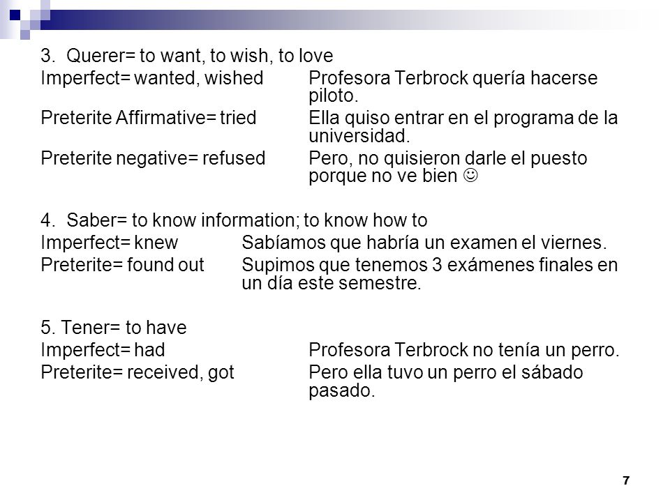 3. Querer= to want, to wish, to love Imperfect= wanted, wishedProfesora Terbrock quería hacerse piloto. Preterite Affirmative= triedElla quiso entrar