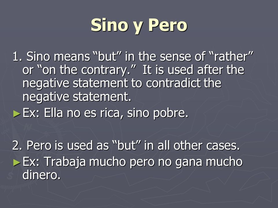 Sino y Pero 1. Sino means but in the sense of rather or on the contrary. It is used after the negative statement to contradict the negative statement.