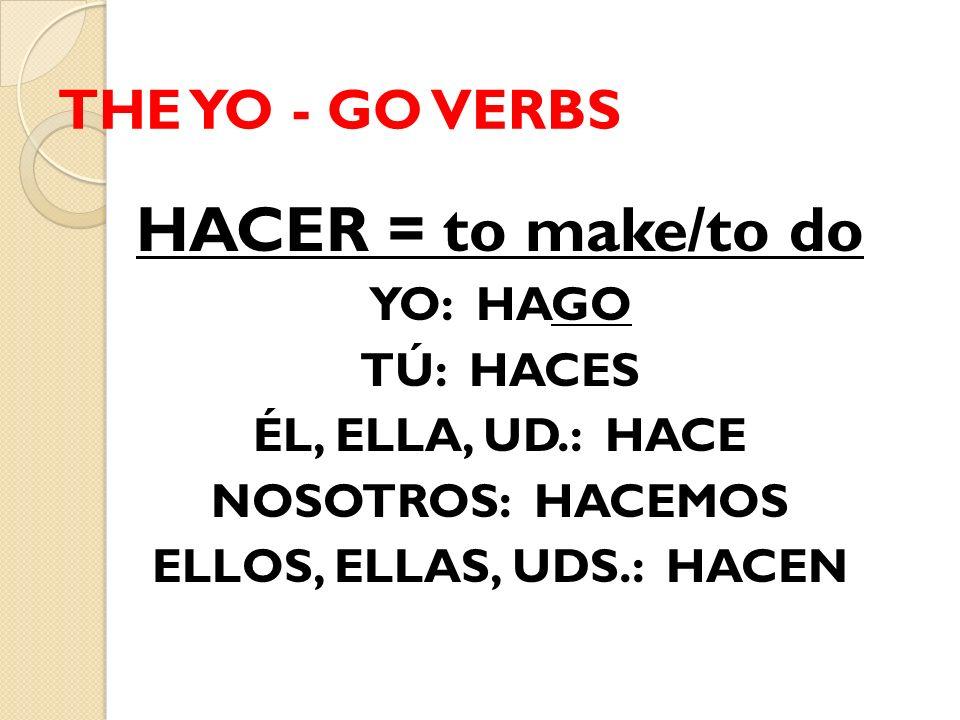 THE YO - GO VERBS HACER = to make/to do YO: HAGO TÚ: HACES ÉL, ELLA, UD.: HACE NOSOTROS: HACEMOS ELLOS, ELLAS, UDS.: HACEN