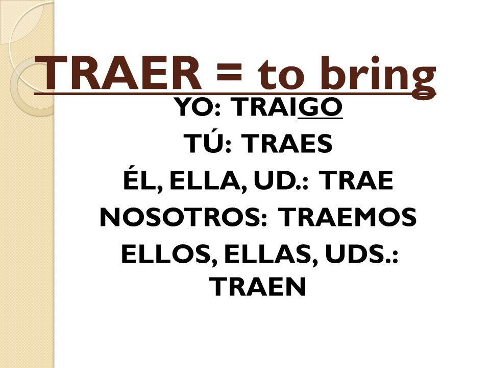 TRAER = to bring YO: TRAIGO TÚ: TRAES ÉL, ELLA, UD.: TRAE NOSOTROS: TRAEMOS ELLOS, ELLAS, UDS.: TRAEN