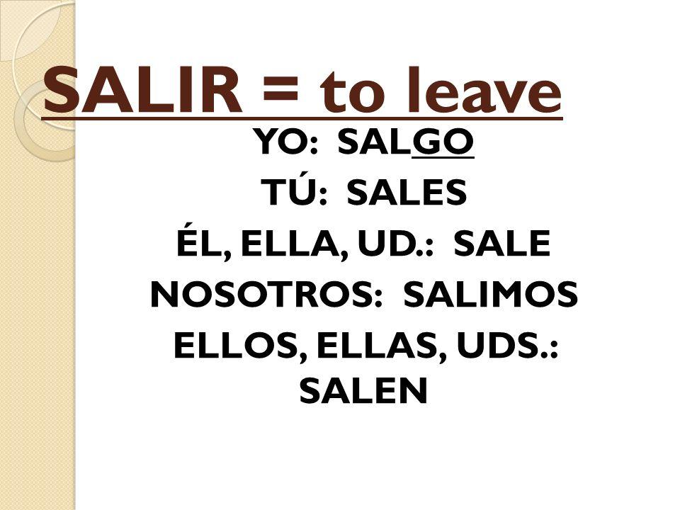 SALIR = to leave YO: SALGO TÚ: SALES ÉL, ELLA, UD.: SALE NOSOTROS: SALIMOS ELLOS, ELLAS, UDS.: SALEN