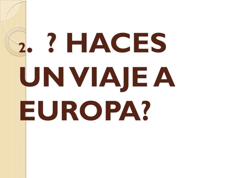 2. ? HACES UN VIAJE A EUROPA?