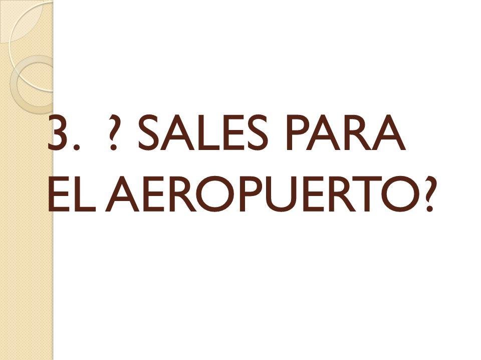 3. ? SALES PARA EL AEROPUERTO?