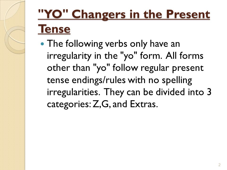 YO Changers in the Present Tense The following verbs only have an irregularity in the yo form.