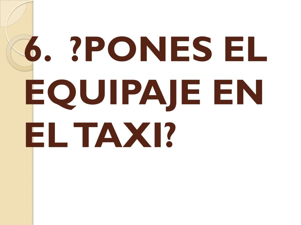 6. ?PONES EL EQUIPAJE EN EL TAXI?