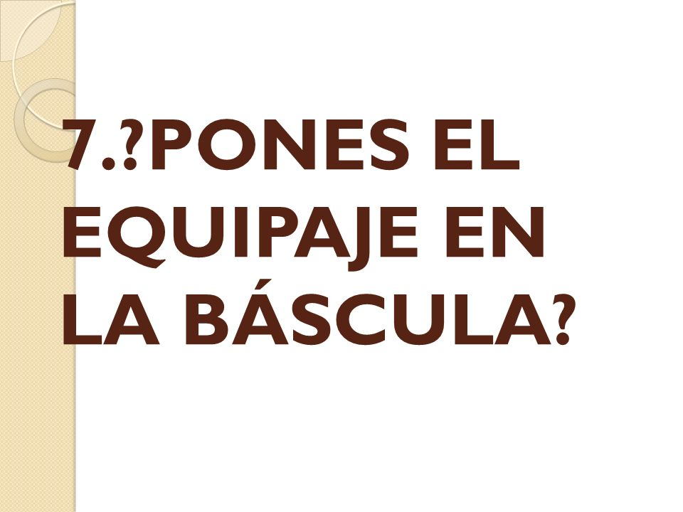 7.?PONES EL EQUIPAJE EN LA BÁSCULA?