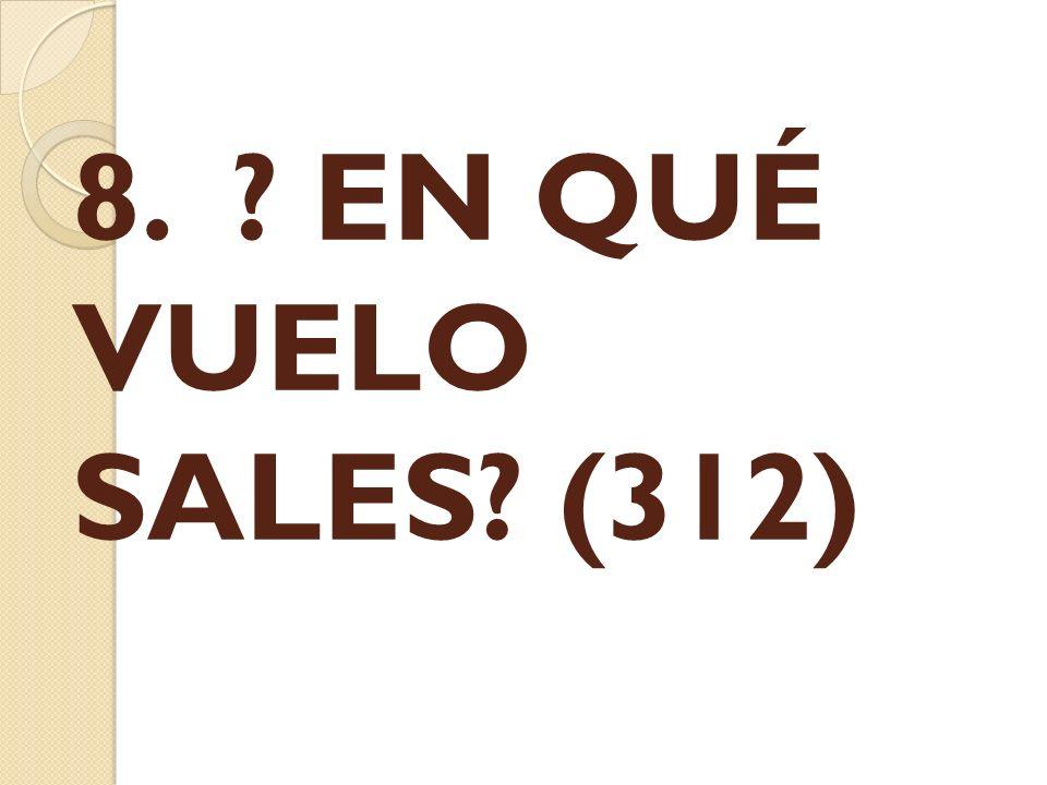 8. EN QUÉ VUELO SALES (312)