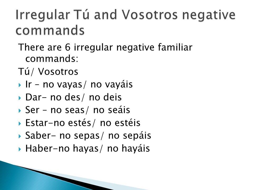 There are 6 irregular negative familiar commands: Tú/ Vosotros Ir – no vayas/ no vayáis Dar- no des/ no deis Ser – no seas/ no seáis Estar-no estés/ n