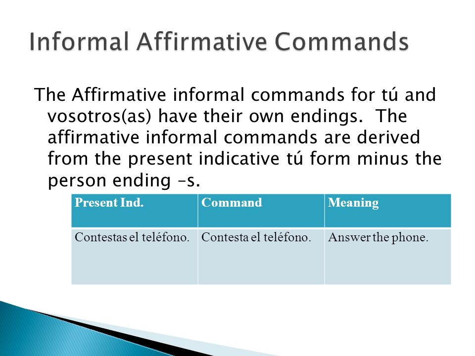 The Affirmative informal commands for tú and vosotros(as) have their own endings.