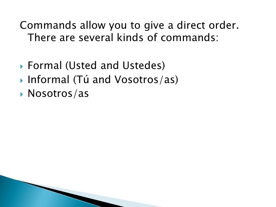 Commands allow you to give a direct order. There are several kinds of commands: Formal (Usted and Ustedes) Informal (Tú and Vosotros/as) Nosotros/as