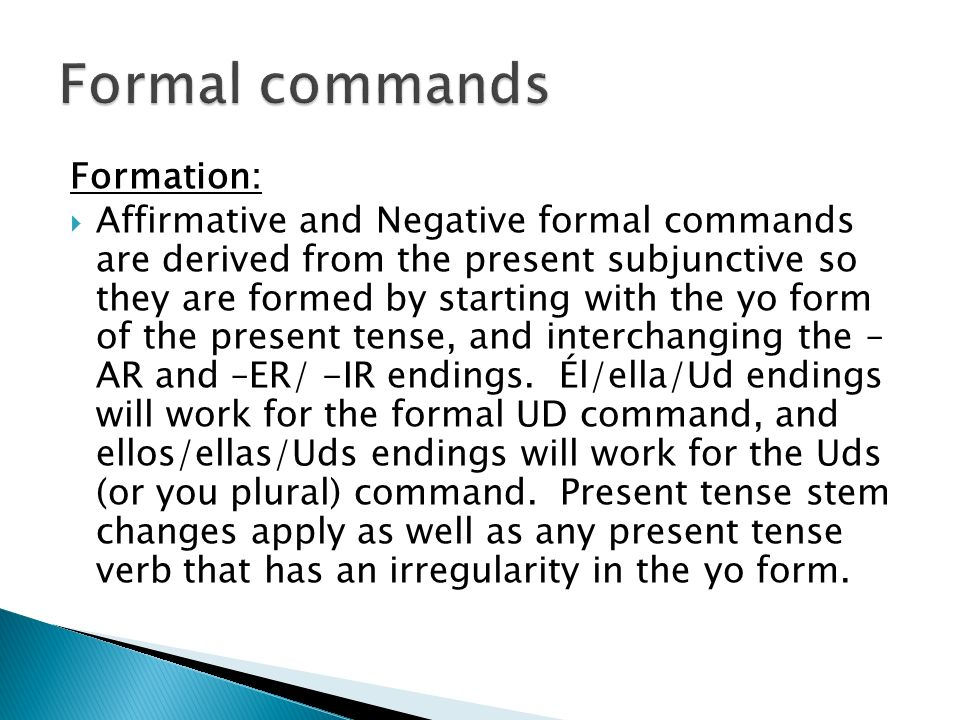 Formation: Affirmative and Negative formal commands are derived from the present subjunctive so they are formed by starting with the yo form of the present tense, and interchanging the – AR and –ER/ -IR endings.