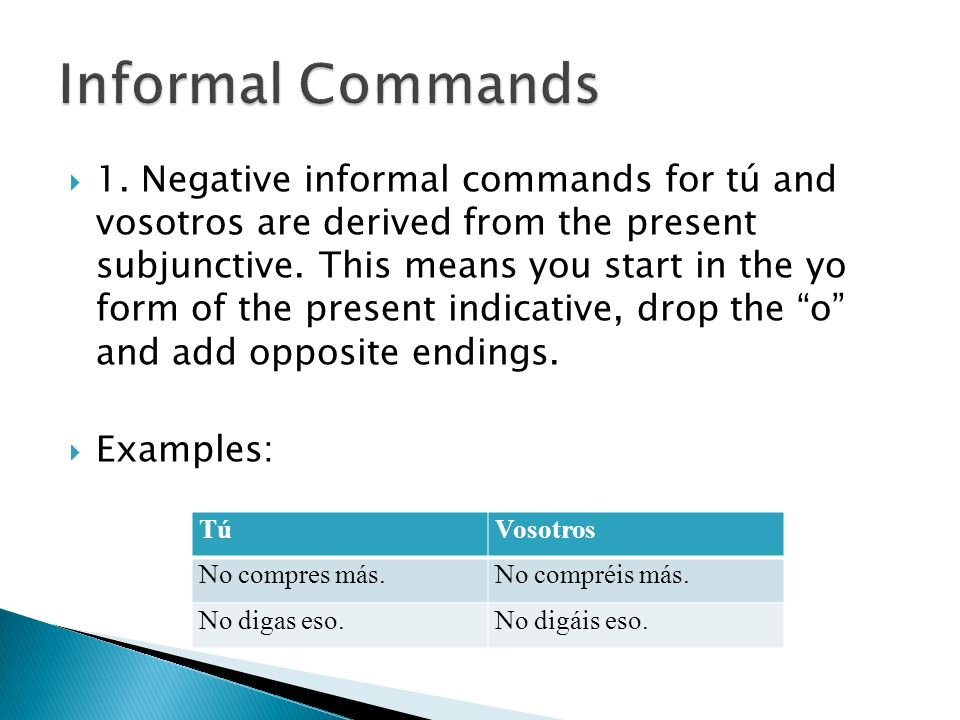 1. Negative informal commands for tú and vosotros are derived from the present subjunctive. This means you start in the yo form of the present indicat