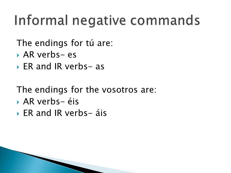 The endings for tú are: AR verbs- es ER and IR verbs- as The endings for the vosotros are: AR verbs- éis ER and IR verbs- áis