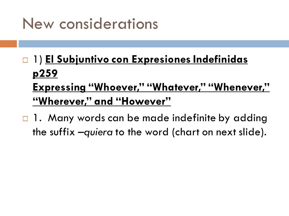 New considerations 1) El Subjuntivo con Expresiones Indefinidas p259 Expressing Whoever, Whatever, Whenever, Wherever, and However 1. Many words can b