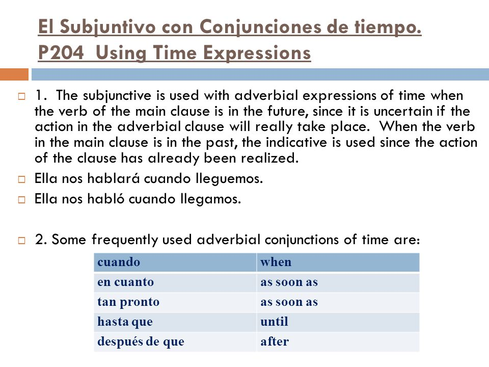 El Subjuntivo con Conjunciones de tiempo. P204 Using Time Expressions 1. The subjunctive is used with adverbial expressions of time when the verb of t