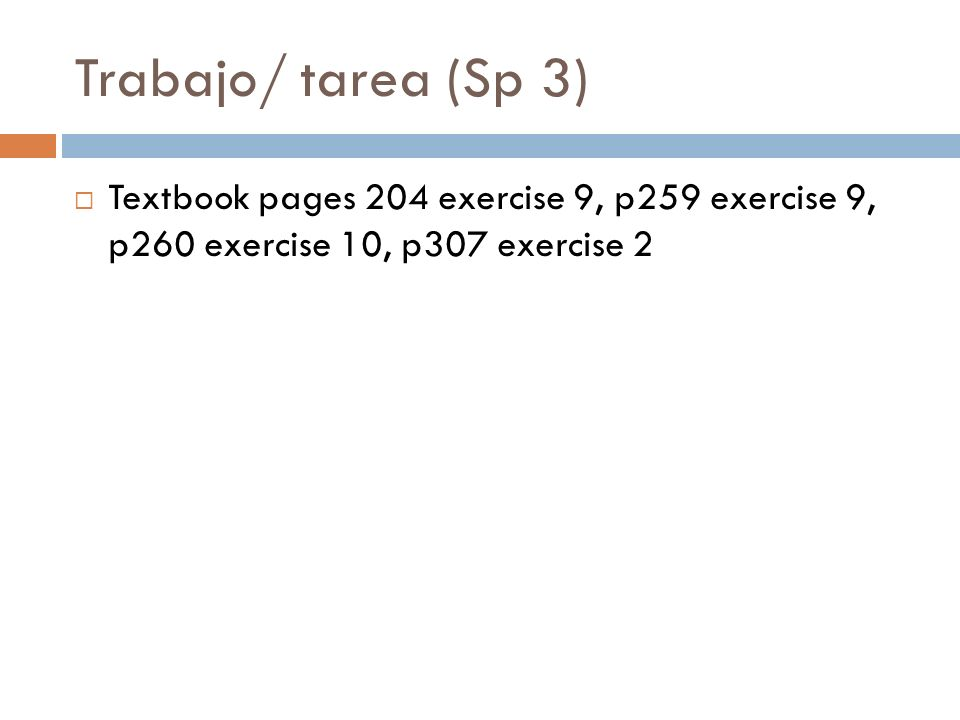 Trabajo/ tarea (Sp 3) Textbook pages 204 exercise 9, p259 exercise 9, p260 exercise 10, p307 exercise 2