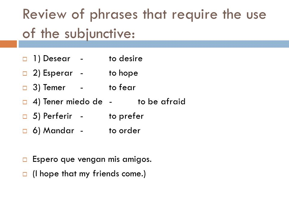 Review of phrases that require the use of the subjunctive: 1) Desear-to desire 2) Esperar-to hope 3) Temer-to fear 4) Tener miedo de-to be afraid 5) P