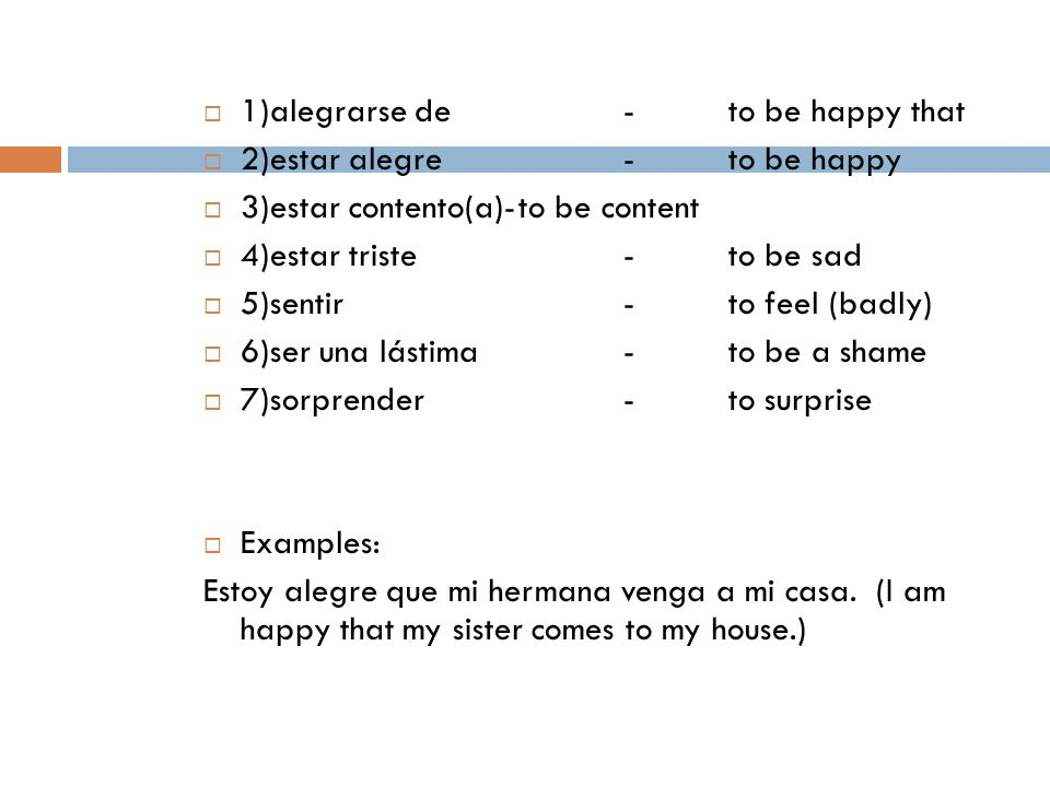 1)alegrarse de-to be happy that 2)estar alegre-to be happy 3)estar contento(a)-to be content 4)estar triste-to be sad 5)sentir-to feel (badly) 6)ser u