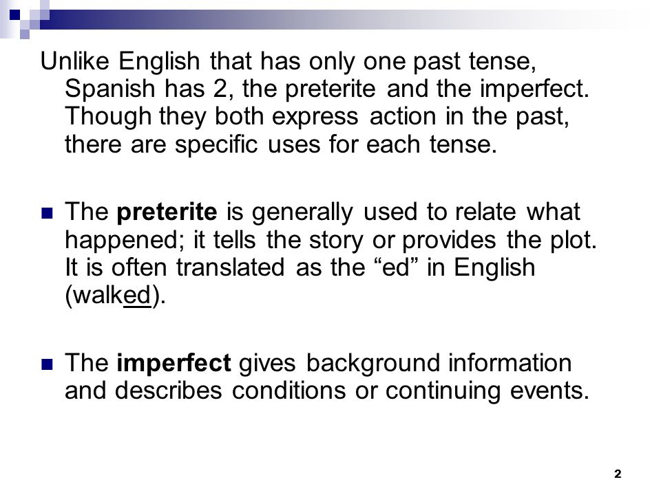 Unlike English that has only one past tense, Spanish has 2, the preterite and the imperfect. Though they both express action in the past, there are sp