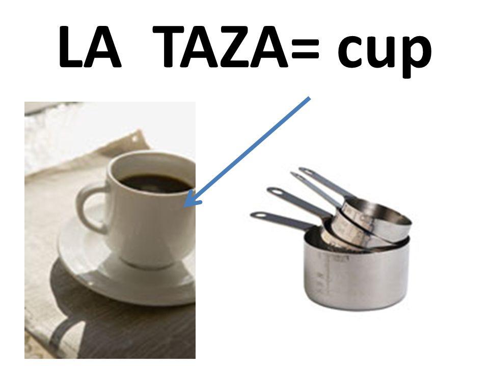 LA TAZA= cup