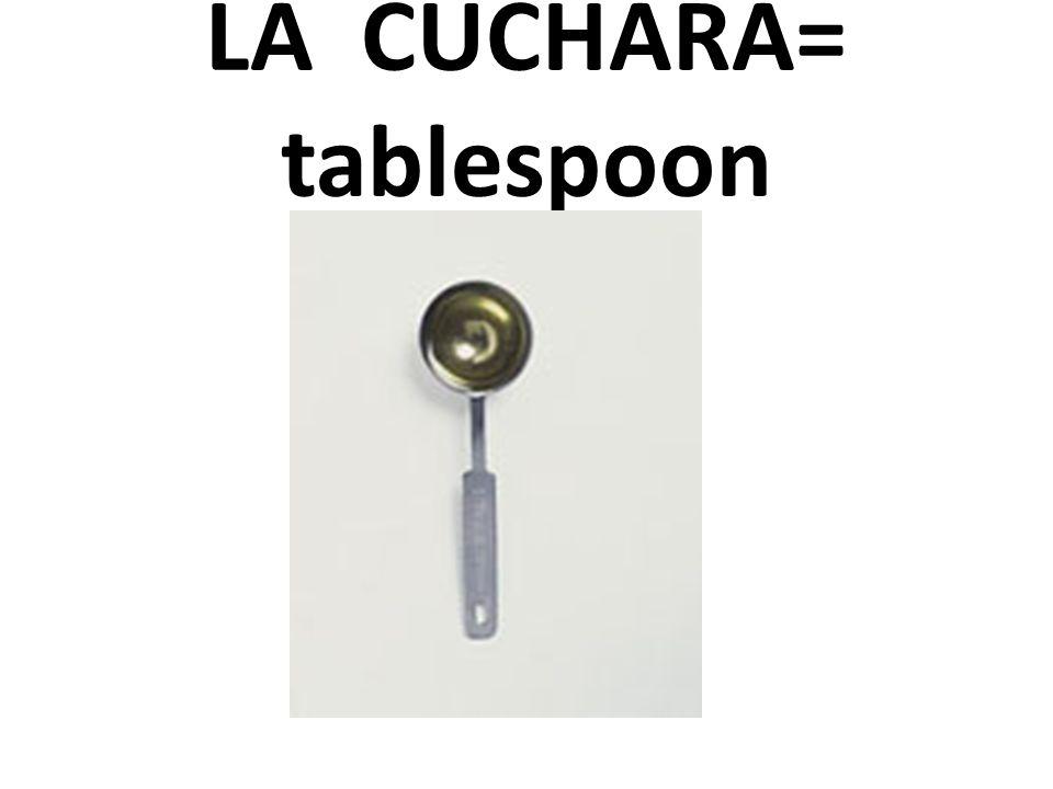 LA CUCHARA= tablespoon