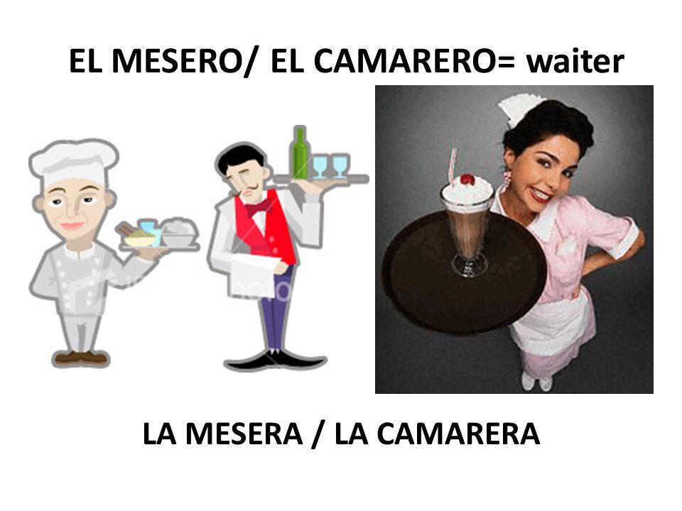 EL MESERO/ EL CAMARERO= waiter LA MESERA / LA CAMARERA