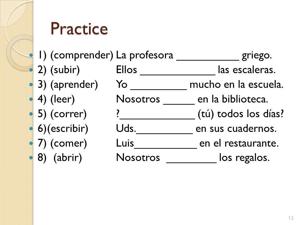 Practice 1) (comprender)La profesora __________ griego. 2) (subir)Ellos ____________ las escaleras. 3) (aprender)Yo _________ mucho en la escuela. 4)