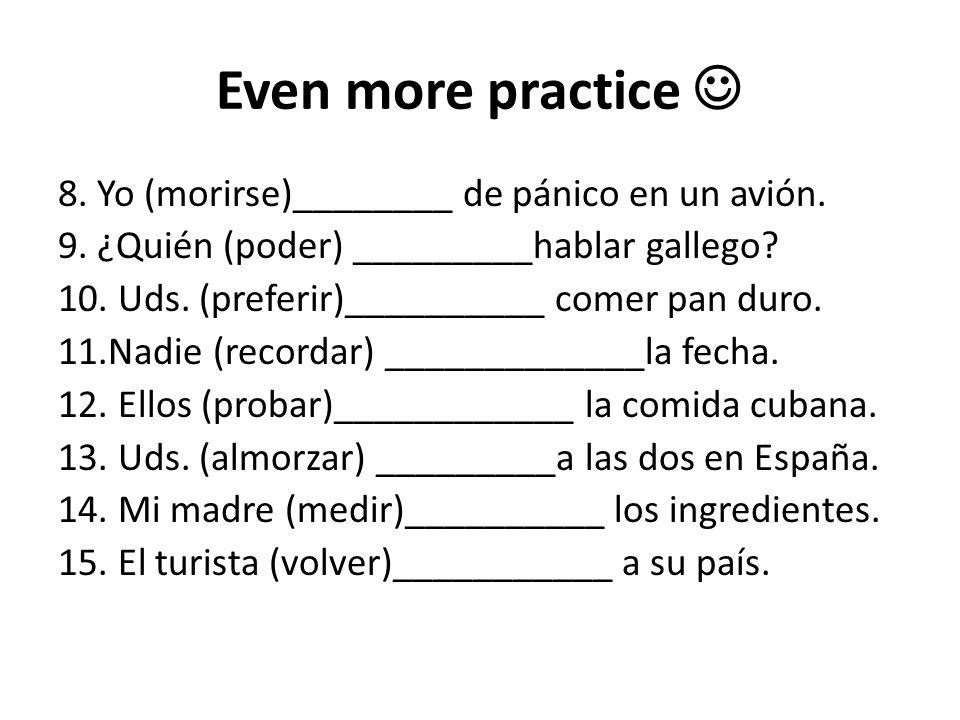 Even more practice 8. Yo (morirse)________ de pánico en un avión. 9. ¿Quién (poder) _________hablar gallego? 10. Uds. (preferir)__________ comer pan d