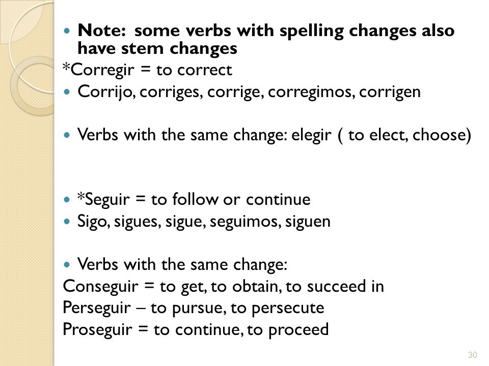 Note: some verbs with spelling changes also have stem changes *Corregir = to correct Corrijo, corriges, corrige, corregimos, corrigen Verbs with the s