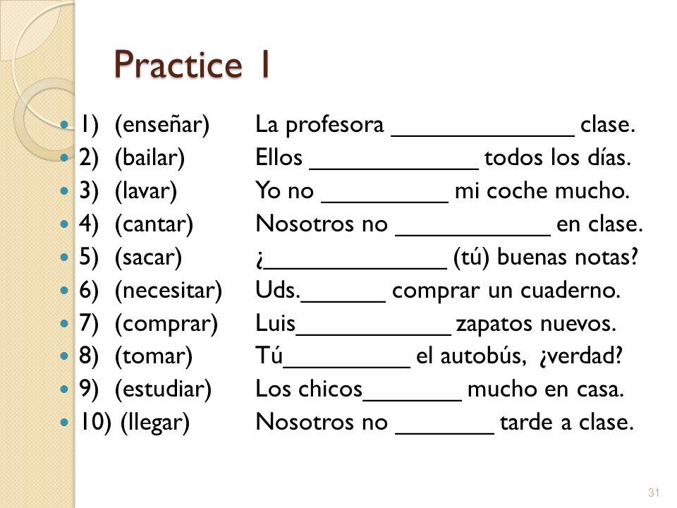 Practice 1 1) (enseñar)La profesora _____________ clase. 2) (bailar)Ellos ____________ todos los días. 3) (lavar)Yo no _________ mi coche mucho. 4) (c