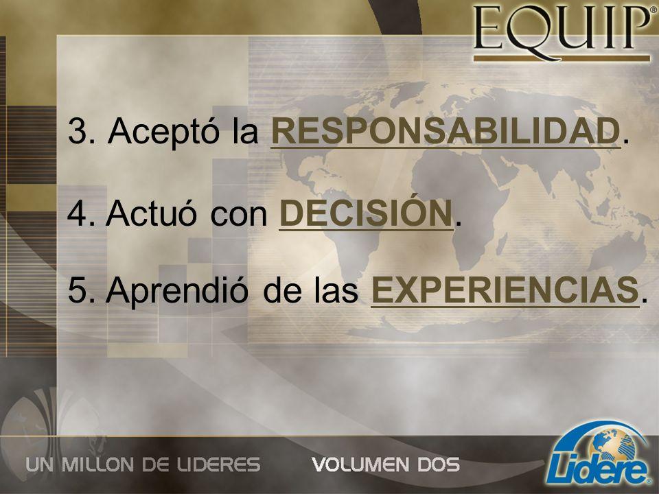 3. Aceptó la RESPONSABILIDAD. 4. Actuó con DECISIÓN. 5. Aprendió de las EXPERIENCIAS.