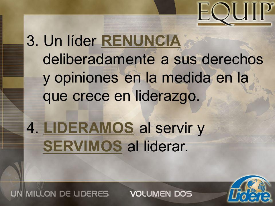 3. Un líder RENUNCIA deliberadamente a sus derechos y opiniones en la medida en la que crece en liderazgo. 4. LIDERAMOS al servir y SERVIMOS al lidera