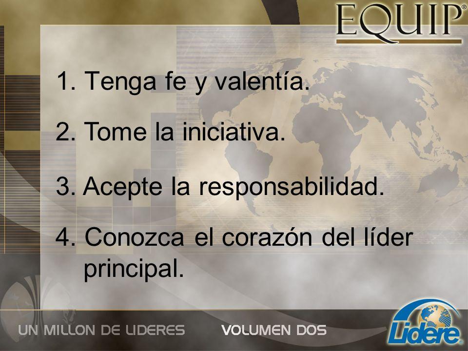 1. Tenga fe y valentía. 2. Tome la iniciativa. 3. Acepte la responsabilidad. 4. Conozca el corazón del líder principal.