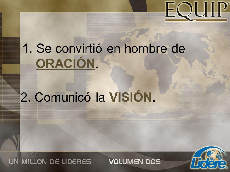 1. Se convirtió en hombre de ORACIÓN. 2. Comunicó la VISIÓN.