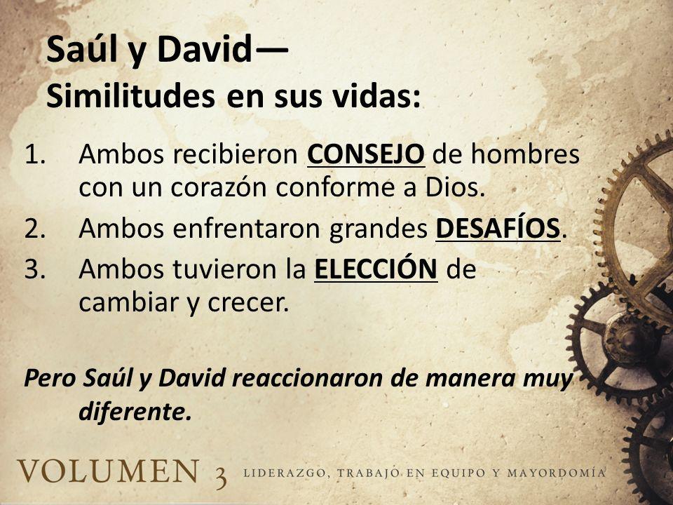 Saúl y David Similitudes en sus vidas: 1.Ambos recibieron CONSEJO de hombres con un corazón conforme a Dios. 2.Ambos enfrentaron grandes DESAFÍOS. 3.A