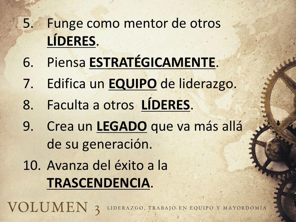 5.Funge como mentor de otros LÍDERES. 6.Piensa ESTRATÉGICAMENTE. 7.Edifica un EQUIPO de liderazgo. 8.Faculta a otros LÍDERES. 9.Crea un LEGADO que va