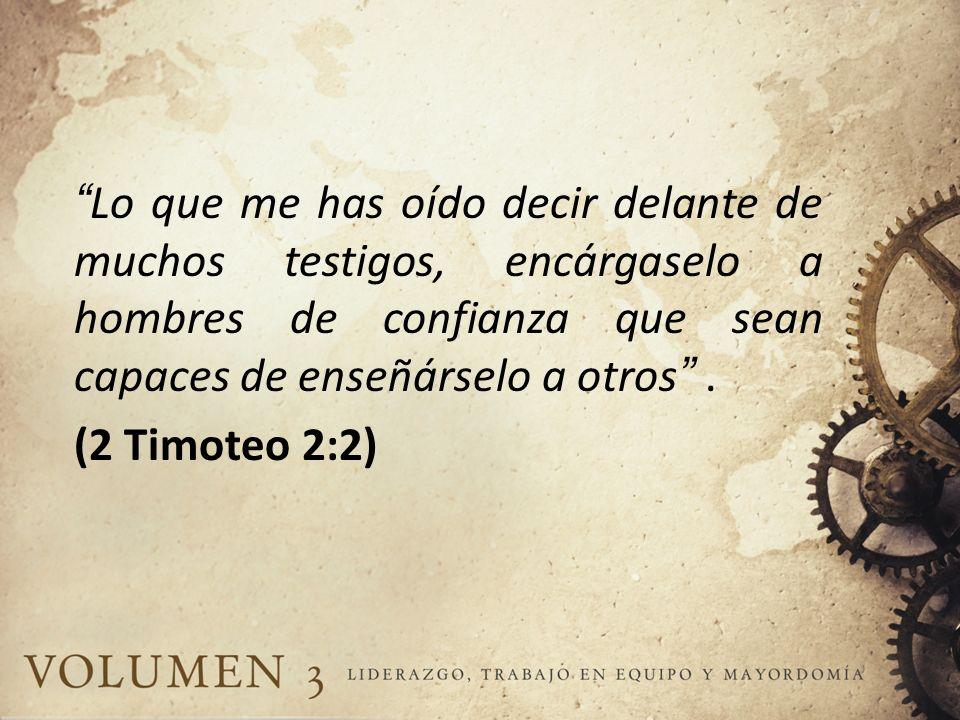 Lo que me has oído decir delante de muchos testigos, encárgaselo a hombres de confianza que sean capaces de enseñárselo a otros. (2 Timoteo 2:2)