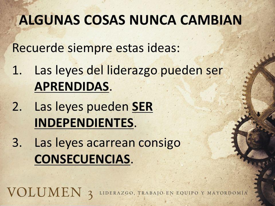 ALGUNAS COSAS NUNCA CAMBIAN Recuerde siempre estas ideas: 1.Las leyes del liderazgo pueden ser APRENDIDAS. 2.Las leyes pueden SER INDEPENDIENTES. 3.La